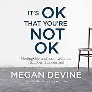 It's OK That You're Not OK     Meeting Grief and Loss in a Culture That Doesn't Understand              By:                                                                                                                                 Megan Devine                               Narrated by:                                                                                                                                 Megan Devine                      Length: 7 hrs and 19 mins     314 ratings     Overall 4.8