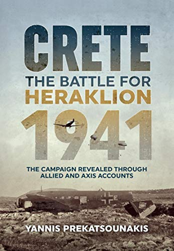The Battle For Heraklion. Crete 1941: The Campaign Revealed Through Allied And Axis Accounts (English Edition)