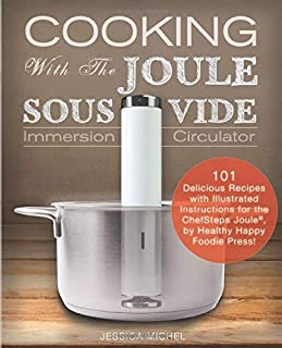 Cooking With The JOULE Sous Vide Immersion Circulator: 101 Delicious Recipes with Illustrated Instructions for the ChefSteps Joule®, by Healthy Happy Foodie Press! (Sous Vide Cookbooks)