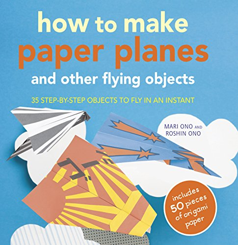 How to Make Paper Planes and Other Flying Objects: 35 step-by-step objects to fly in an instant