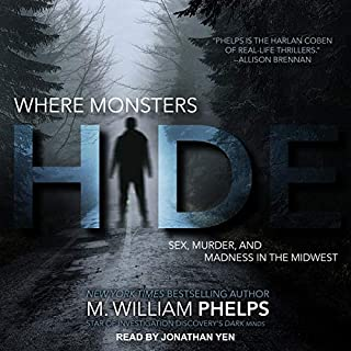 Where Monsters Hide     Sex, Murder, and Madness in the Midwest              Written by:                                                                                                                                 M. William Phelps                               Narrated by:                                                                                                                                 Jonathan Yen                      Length: 11 hrs and 10 mins     Not rated yet     Overall 0.0