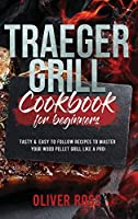 Traeger Grill Cookbook for Beginners: Tasty and Easy to Follow Recipes to Master Your Wood Pellet Grill Like a Pro!