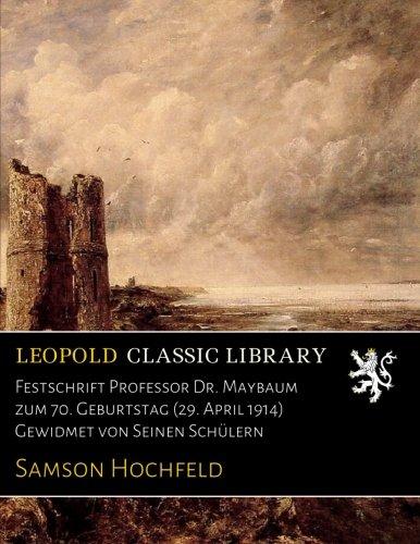 Festschrift Professor Dr. Maybaum zum 70. Geburtstag (29. April 1914) Gewidmet von Seinen Schülern