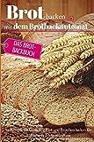 Brot backen mit dem Brotbackautomat: Das Brotbackbuch - 50 Rezepte für Genießer: Brot und Brötchen backen für Anfänger & Fortgeschrittene (Backen - die besten Rezepte, Band 7)
