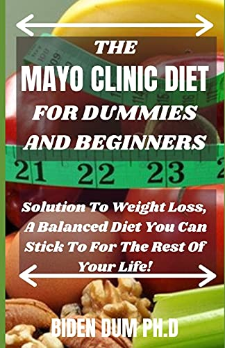 THE MAYO CLINIC DIET FOR DUMMIES AND BEGINNERS: Solution To Weight Loss, A Balanced Diet You Can Stick To For The Rest Of Your Life!