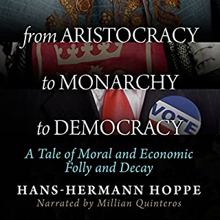 From Aristocracy to Monarchy to Democracy     A Tale of Moral and Economic Folly and Decay              By:                                                                                                                                 Hans-Hermann Hoppe                               Narrated by:                                                                                                                                 Millian Quinteros                      Length: 1 hr and 3 mins     74 ratings     Overall 4.5