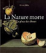 La Nature morte ou la place des choses - L'Objet et son lieu dans l'art occidental d'Etienne Jollet