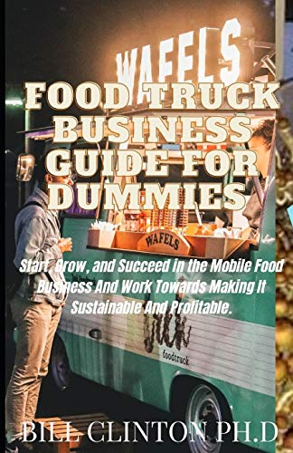 Food Truck Business Guide For Dummies: Start, Grow, and Succeed in the Mobile Food Business And Work Towards Making It Sustainable And Profitable.