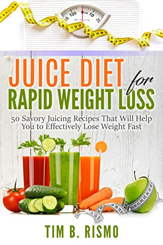 Juice Diet for Rapid Weight Loss: 50 Savory Recipes That Will Help You to Effectively Lose Weight Fast