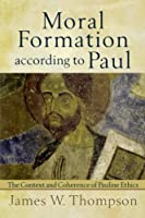 Moral Formation according to Paul: The Context and Coherence of Pauline Ethics by James W. Thompson(2011-10-01)