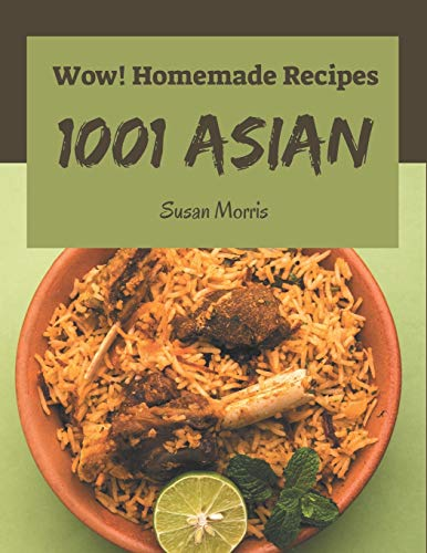 Wow! 1001 Homemade Asian Recipes: The Best-ever of Homemade Asian Cookbook