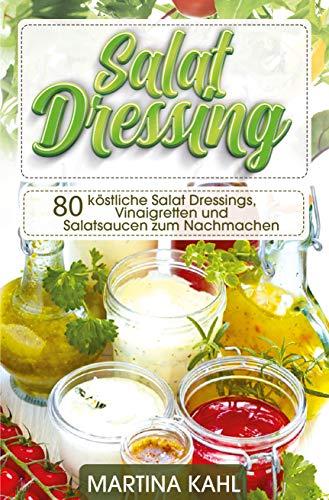 Salat Dressings: 80 köstliche Salat Dressings, Vinaigretten und Salatsaucen zum Nachmachen