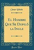 El Hombre Que Se Depiló la Ingle (Classic Reprint)