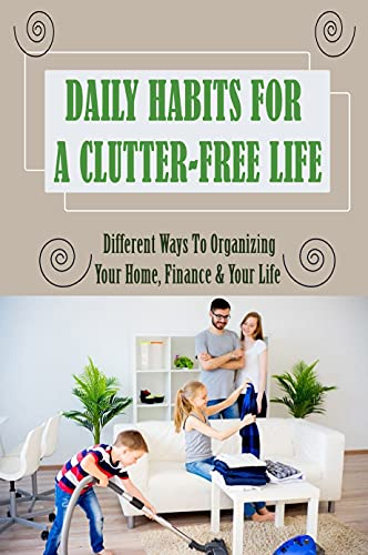 Daily Habits For A Clutter-Free Life: Different Ways To Organizing Your Home, Finance & Your Life: Habits To Plug The Finance Leak (English Edition)