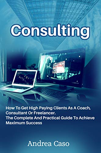 Consulting: How To Get High Paying Clients As A Coach, Consultant Or Freelancer. The Complete And Practical Guide To Achieve Maximum Success (English Edition)