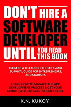 Don't Hire a Software Developer Until You Read this Book: The software survival guide for tech startups & entrepreneurs (from idea, to build, to product launch and everything in between.) by [K.N. Kukoyi]