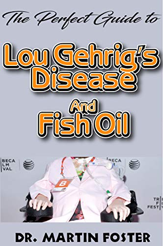 The Perfect Guide to Lou Gehrig's disease and Fish Oil: All you need to Know about Lou Gehrig's disease and How Fish Oil Can be used to prevent and cure it (English Edition)
