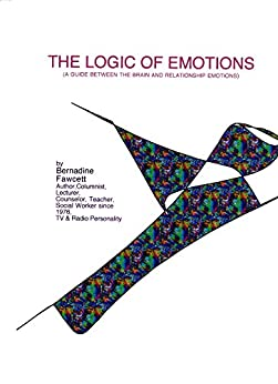 THE LOGIC OF EMOTIONS: A GUIDE BETWEEN THE BRAIN AND RELATIONSHIP EMOTIONS by [Bernadine Fawcett]