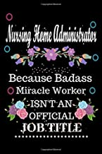 Nursing Home Administrator Because Badass Miracle Worker Isn't an Official Job Title: Lined Notebook / Diary / Thanksgiving & Birthday Gift for Nursing Home Administrator