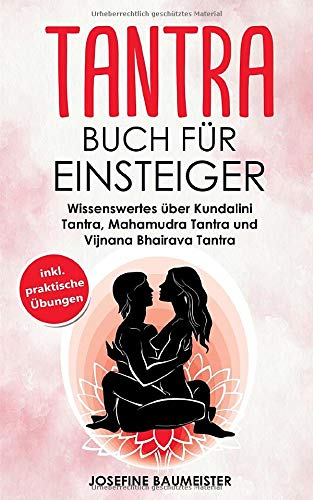 Tantra Buch für Einsteiger: Wissenswertes über Kundalini Tantra, Mahamudra Tantra und Vijnana Bhairava Tantra (inkl. praktische Übungen, Band 1)