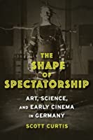 The Shape of Spectatorship: Art, Science, and Early Cinema in Germany (Film and Culture Series) by Scott Curtis(2015-09-22)