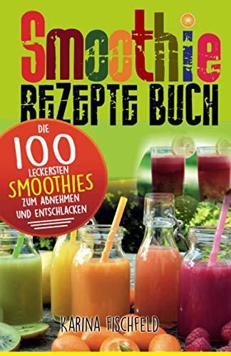 Smoothie Rezepte Buch: Die 100 leckersten Smoothies zum Abnehmen und Entschlacken
