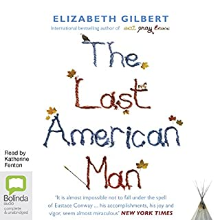 The Last American Man                   By:                                                                                                                                 Elizabeth Gilbert                               Narrated by:                                                                                                                                 Katherine Fenton                      Length: 11 hrs and 33 mins     3 ratings     Overall 3.7