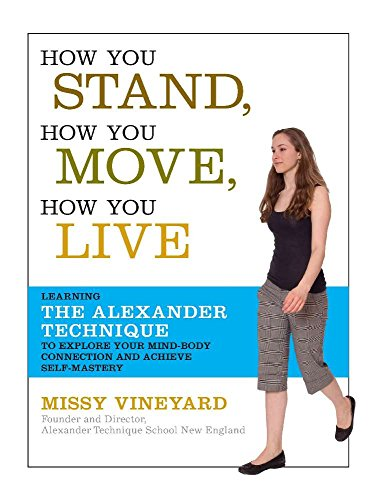How You Stand, How You Move, How You Live: Learning the Alexander Technique to Explore Your Mind-Body Connection and Achieve Self-Mastery (English Edition)
