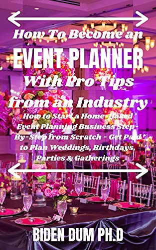 How To Become an EVENT PLANNER With Pro Tips from an Industry: How to Start a Home-Based Event Planning Business Step-By-Step from Scratch - Get Paid to ... Parties & Gatherings (English Edition)