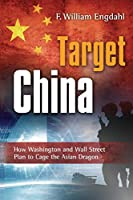 Target: China: How Washington and Wall Street Plan to Cage the Asian Dragon