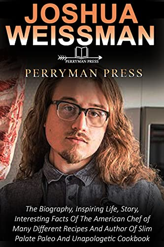 JOSHUA WEISSMAN: The Biography, Inspiring Life, Story, Interesting Facts Of The American Chef of Many Different Recipes And Author Of Slim Palate Paleo And Unapologetic Cookbook (English Edition)