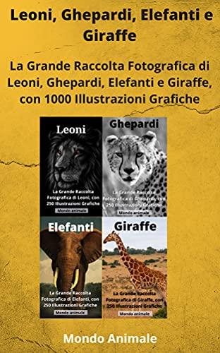 LEONI, GHEPARDI, ELEFANTI E GIRAFFE: La Grande Raccolta di Leoni, Ghepardi, Elefanti e Giraffe con 1000 Illustrazioni! (Italian Edition)