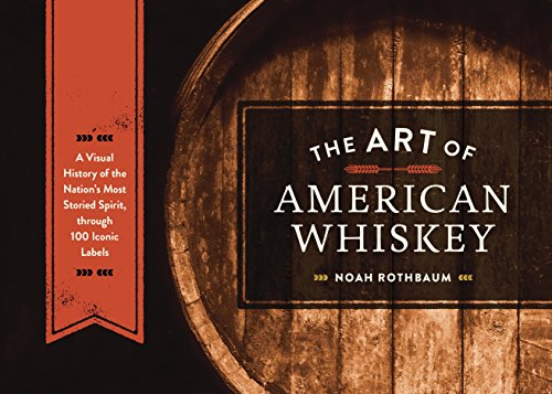 The Art of American Whiskey: A Visual History of the Nation's Most Storied Spirit, Through 100 Iconic Labels (English Edition)