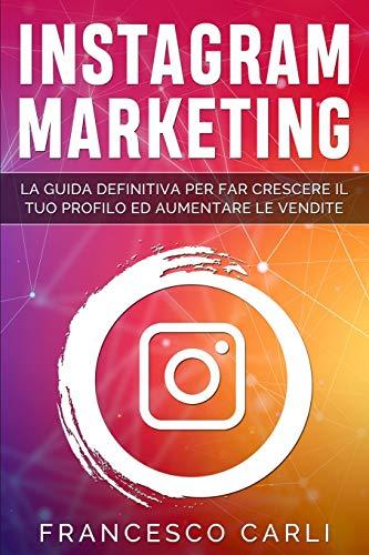 Instagram Marketing: La guida definitiva per far crescere il tuo profilo ed aumentare le vendite