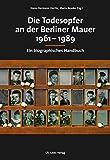 Die Todesopfer an der Berliner Mauer 1961-1989: Ein biographisches Handbuch