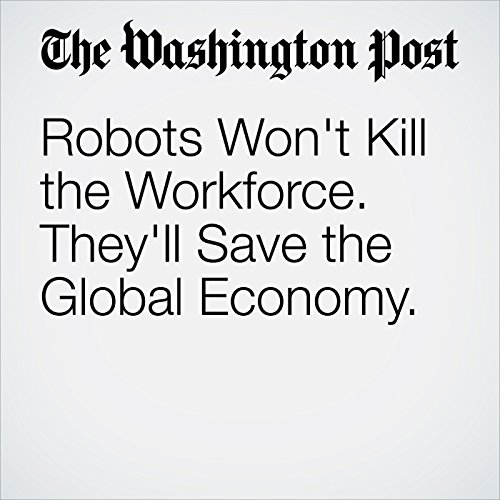Robots Won't Kill the Workforce. They'll Save the Global Economy. cover art