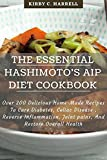 The Essential Hashimoto's AIP Diet Cookbook: Over 200 Delicious Home-Made Recipes To Cure Diabetes, Celiac Disease , Reverse Inflammation, Joint pains, And Restore Overall Health