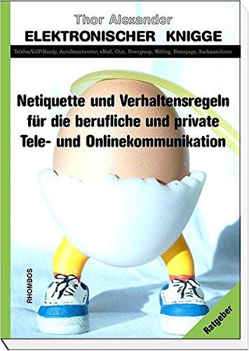 Elektronischer Knigge: Netiquette und Verhaltensregeln für die berufliche und private Tele und Onlinekommunikation. Telefon/VoIP/Handy, ... Newsgroup, Weblog, Homepage, Suchmaschinen