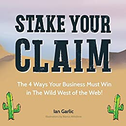 Stake Your Claim:  The Four Ways Your Business Must Win in the Wild West of the Web