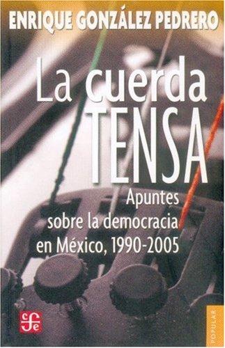 La Cuerda Tensa: Apuntes Sobre la Democracia en Mexico, 1990-2005: 672 (Coleccion Popular (Fondo de Cultura Economica))