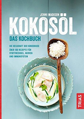 Kokosöl - Das Kochbuch: Die Heilkraft der Kokosnuss; Über 100 Rezepte für Stoffwechsel, Nerven und Immunsystem