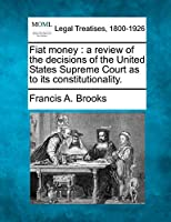 Fiat Money: A Review of the Decisions of the United States Supreme Court as to Its Constitutionality.