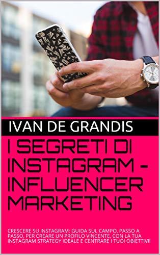 I SEGRETI DI INSTAGRAM - INFLUENCER MARKETING: Crescere su instagram: guida sul campo, passo a passo, per creare un profilo vin