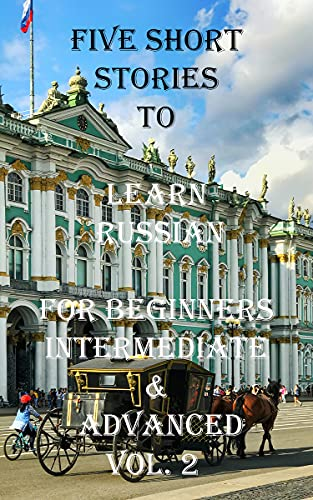 Five Short Stories To Learn Russian For Beginners, Intermediate, & Advanced Vol. 2: Immerse yourself into a world of five written and translated Russian ... In Under A Year Book 68) (English Edition)