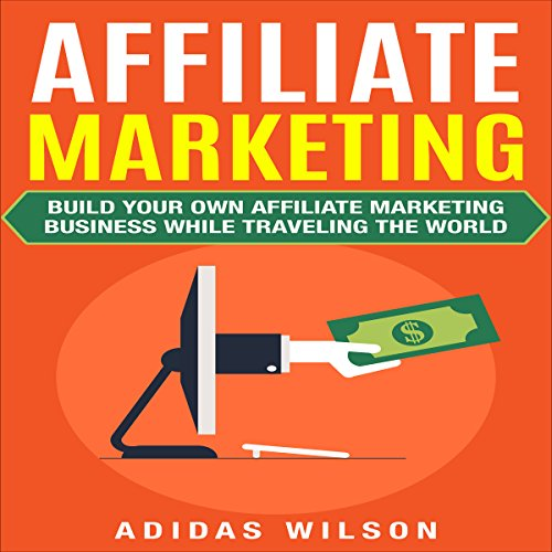 Affiliate Marketing: Build Your Own Affiliate Marketing Business While Traveling the World audiobook cover art