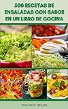 500 Recetas De Ensaladas Con Sabor En Un Libro De Cocina : Ensaladas Veganas Y Vegetarianas - Ensaladas De Frutas - Ensaladas De Pasta Y Fideos - Ensaladas De Mariscos - Ensaladas De Carne