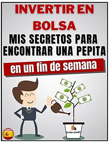INVERTIR EN BOLSA - Mis secretos para encontrar una pepita en un fin de semana: Aprenda 8 secretos para encontrar una pepita de 300, 700, 1000% en un fin de semana, sin conocimientos complicados