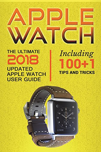Apple Watch: The Ultimate 2018 updated Apple Watch User Guide: Including 100+1 Tips and Tricks: Volume 1 (2018 IOS guide included Iphone apps)