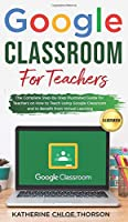 Google Classroom for Teachers: The Complete Step-By-Step Illustrated Guide for Teachers on How to Teach Using Google Classroom and to Benefit From Virtual Learning