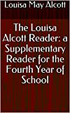 The Louisa Alcott Reader: a Supplementary Reader for the Fourth Year of School (English Edition)